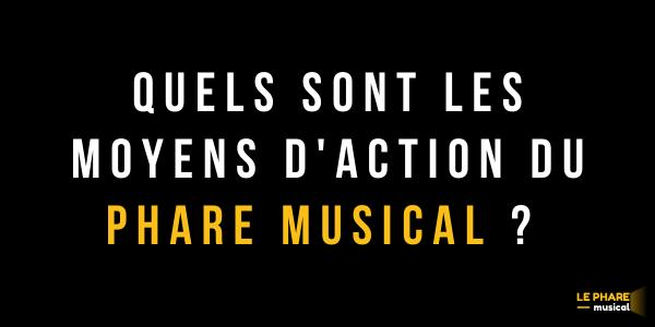 QUELS SONT LES MOYENS D'ACTION - LE PHARE MUSICAL